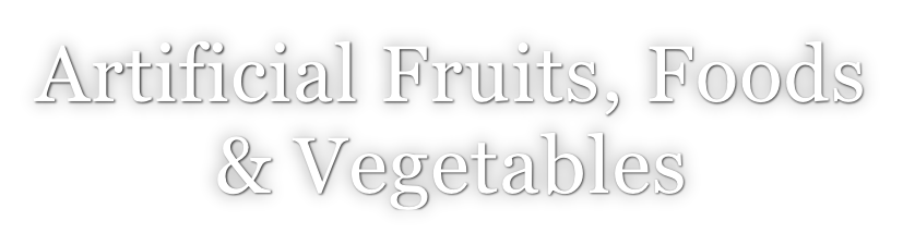 Artificial Fruits, Foods  & Vegetables